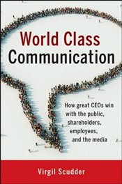 World Class Communication: How Great CEOs Win with the Public, Shareholders, Employees, and the Med - Scudder, Virgil