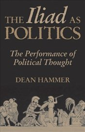 """Iliad"" as Politics : The Performance of Political Thought - Hammer, Dean"
