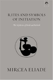 Rites and Symbols of Initiation : The Mysteries of Birth and Rebirth - Eliade, Mircea