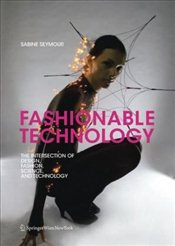 Fashionable Technology : The Intersection of Design, Fashion, Science and Technology - Seymour, Sabine