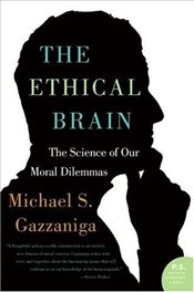 Ethical Brain : The Science of Our Moral Dilemmas  - Gazzaniga, Michael S.