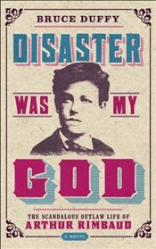 Disaster Was My God : The Scandalous Outlaw Life of Arthur Rimbaud - Duffy, Bruce