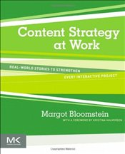Content Strategy at Work: Real-world Stories to Strengthen Every Interactive Project - Bloomstein, Margot