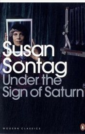 Under the Sign of Saturn : Essays - Sontag, Susan