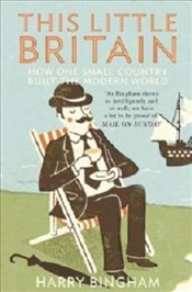 This Little Britain : How One Small Country Changed the Modern World - Bingham, Harry