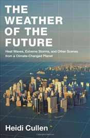 Weather of the Future : Heat Waves, Extreme Storms, and Other Scenes from a Climate-Changed Planet - Cullen, Heidi