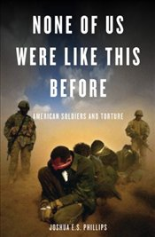 None of Us Were Like This Before : American Soldiers and Torture - Phillips, Joshua