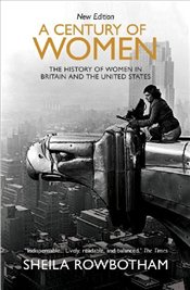 Century of Women : The History of Women in Britain and the United States in the Twentieth Century - Rowbotham, Sheila