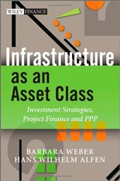 Infrastructure as an Asset Class: Investment Strategy, Project Finance and PPP (The Wiley Finance Se - Weber, Barbara