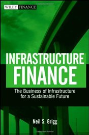 Infrastructure Finance: The Business of Infrastructure for a Sustainable Future (Wiley Finance) - Grigg, Neil S.