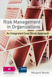 Risk Management in Organizations: An Integrated Case Study Approach - Woods, Margaret