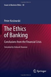 Ethics of Banking: Conclusions from the Financial Crisis (Issues in Business Ethics) - Koslowski, Peter