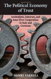 Political Economy of Trust: Institutions, Interests, and Inter-Firm Cooperation in Italy and Germany - Farrell, Henry