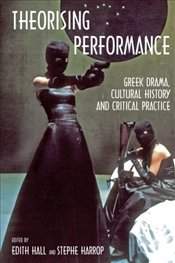 Theorising Performance: Greek Drama, Cultural History and Critical Practice - Hall, Edith
