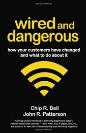 Wired and Dangerous : How Your Customers Have Changed and What to Do About It - Bell, Chip R.