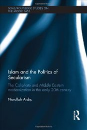 Islam and the Politics of Secularism: Caliphate and Middle Eastern Modernization in the Early 20th C - Ardıc, Nurullah