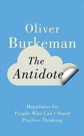 Antidote : Happiness for People Who Cant Stand Positive Thinking - Burkeman, Oliver