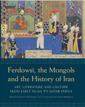 Ferdowsi, the Mongols and the History of Iran: Art, Literature and Culture from Early Islam to Qajar - Hillenbrand, Robert