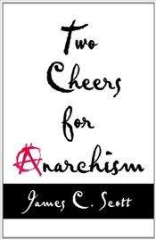 Two Cheers for Anarchism : Six Easy Pieces on Autonomy, Dignity, and Meaningful Work and Play - Scott, James C.