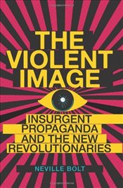 Violent Image : Insurgent Propaganda and the New Revolutionaries - Bolt, Neville