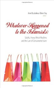Whatever Happened to the Islamists? : Salafis, Heavy Metal Muslims and the Lure of Consumerist Islam - Boubekeur, Amel