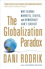 Globalization Paradox : Why Global Markets, States, and Democracy Cant Coexist - Rodrik, Dani