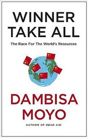 Winner Take All : Chinas Race For Resources and What It Means For Us - Moyo, Dambisa