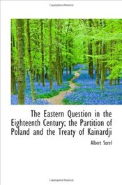 Eastern Question in the Eighteenth Century; the Partition of Poland and the Treaty of Kainardji - Sorel, Albert