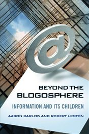 Beyond the Blogosphere: Information and Its Children - Barlow, Aaron