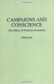 Campaigns and Conscience: Ethics of Political Journalism (Praeger Series in Political Communication) - Seib, Philip M.