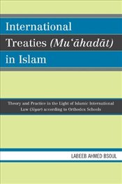 International Treaties (muahadat) in Islam: Practice in the Light of Islamic International Law (siy - Bsoul, Labeeb Ahmed