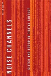 Noise Channels: Glitch and Error in Digital Cultures (Electronic Mediations) - Krapp, Peter