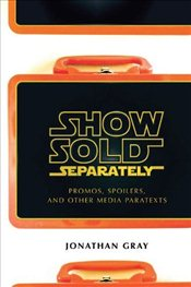 Show Sold Separately: Promos, Spoilers, and Other Media Paratexts - Gray, Jonathan