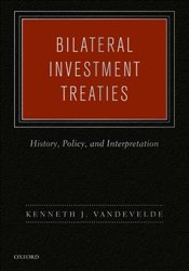 Bilateral Investment Treaties: History, Policy, and Interpretation - Vandevelde, Kenneth J.