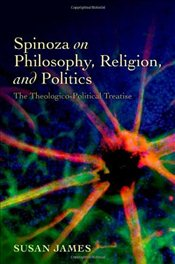 Spinoza on Philosophy, Religion and Politics: The Theologico-Political Treatise - James, Susan