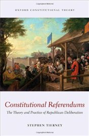 Constitutional Referendums: The Theory and Practice of Republican Deliberation (Oxford Constitutiona - Tierney, Stephen
