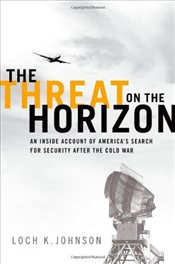 Threat on the Horizon: An Inside Account of Americas Search for Security after the Cold War - Johnson, Loch K.