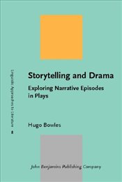 Storytelling and Drama : Exploring Narrative Episodes in Plays - Bowles, Hugo