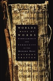 Worlds Made by Words: Scholarship and Community in the Modern West - Grafton, Anthony