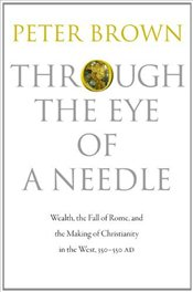 Through the Eye of a Needle: Wealth, the Fall of Rome, and the Making of Christianity in the West, 3 - Brown, Peter