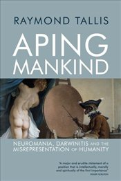 Aping Mankind : Neuromania, Darwinitis and the Misrepresentation of Humanity - Tallis, Raymond
