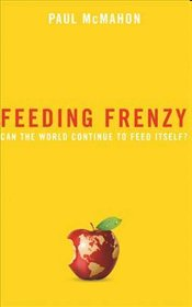 Feeding Frenzy : Can the World Continue to Feed Itself ? - McMahon, Paul