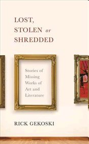 Lost, Stolen or Shredded : Stories of Missing Works of Art and Literature - Gekoski, Rick
