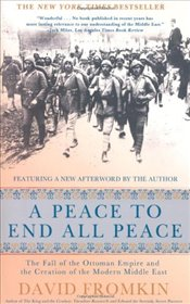 Peace to End All Peace : The Fall of the Ottoman Empire and the Creation of the Modern Middle East - Fromkin, David