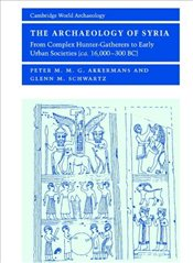 Archaeology of Syria : From Complex Hunter-Gatherers to Early Urban Societies (c.16,000-300 BC) - Akkermans, Peter