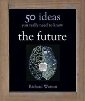 Future : 50 Ideas You Really Need to Know (50 Ideas You Really Need to Know Series) - Watson, Richard