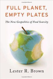 Full Planet, Empty Plates : The New Geopolitics of Food Scarcity - Brown, Lester R.