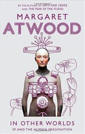 In Other Worlds : Science Fiction and the Human Imagination - Atwood, Margaret