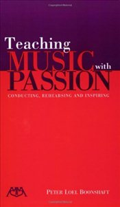 Teaching Music with Passion : Conducting, Rehearsing and Inspiring - Boonshaft, Peter Loel