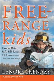 Free Range Kids : How to Raise Safe, Self-Reliant Children (Without Going Nuts with Worry) - Skenazy, Lenore